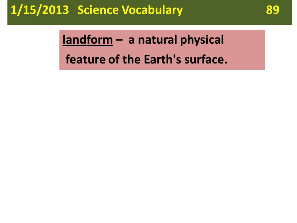 landform – a natural physical feature of the Earth's surface. 1/15/2013 Science Vocabulary 89