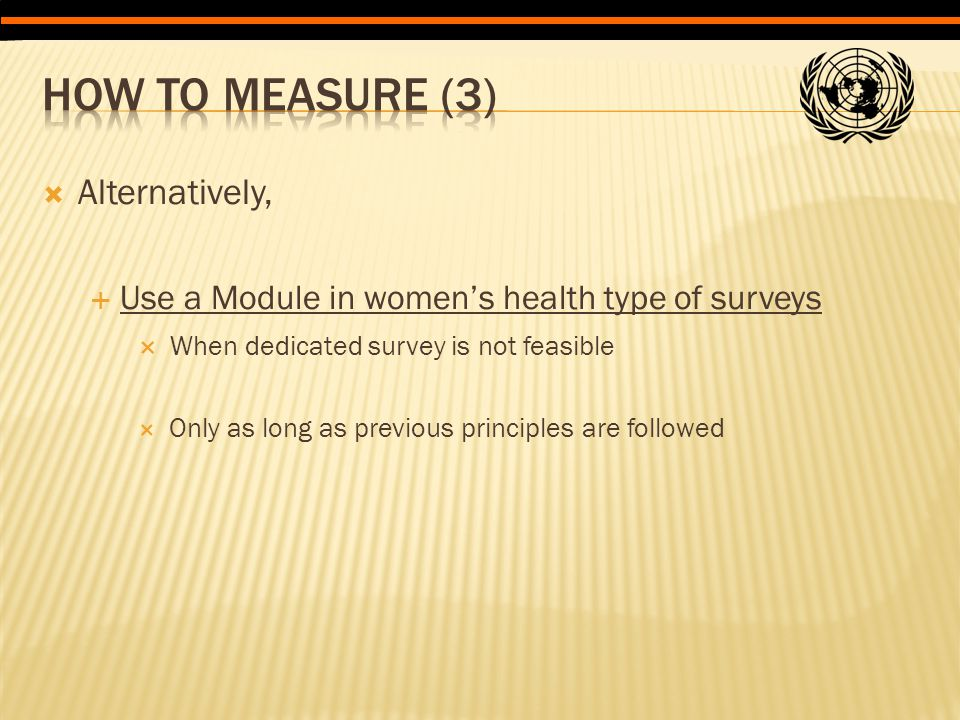  Alternatively,  Use a Module in women's health type of surveys  When dedicated survey is not feasible  Only as long as previous principles are fo