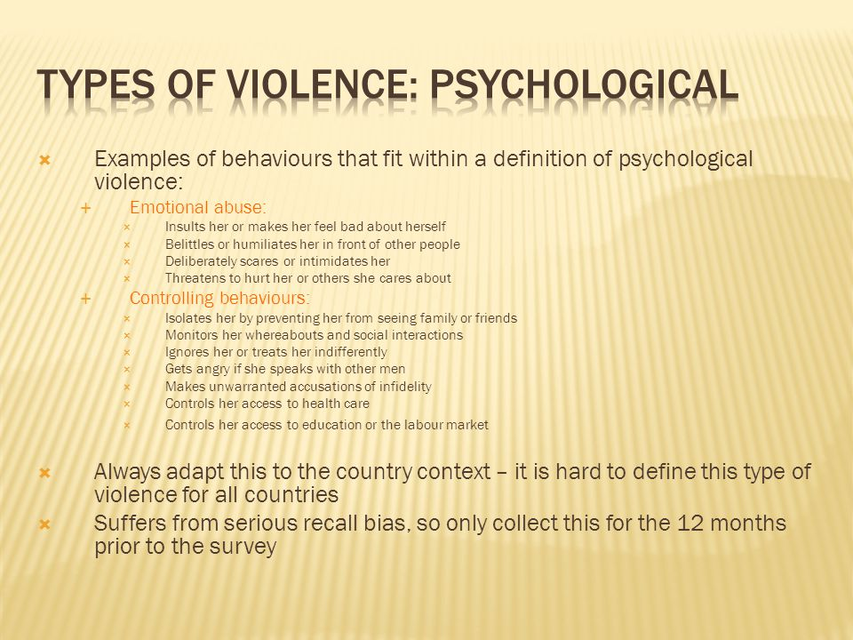  Examples of behaviours that fit within a definition of psychological violence:  Emotional abuse:  Insults her or makes her feel bad about herself