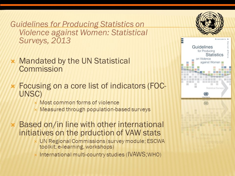 Guidelines for Producing Statistics on Violence against Women: Statistical Surveys, 2013  Mandated by the UN Statistical Commission  Focusing on a core list of indicators (FOC- UNSC)  Most common forms of violence  Measured through population-based surveys  Based on/in line with other international initiatives on the prduction of VAW stats  UN Regional Commissions (survey module; ESCWA toolkit; e-learning, workshops)  International multi-country studies ( IVAWS; WHO)