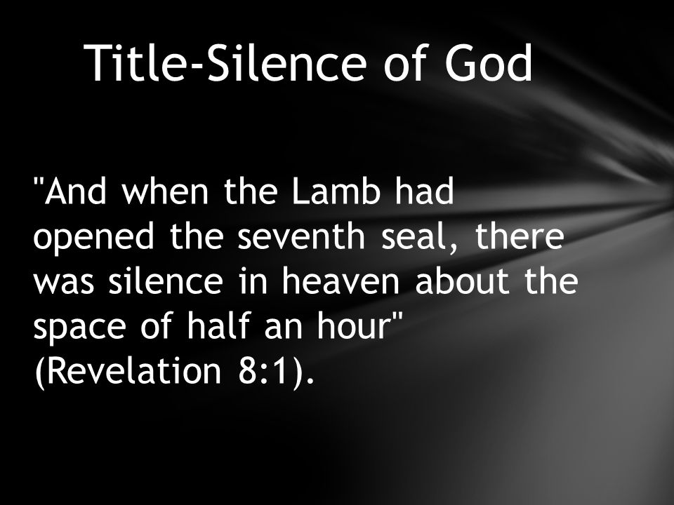 And when the Lamb had opened the seventh seal, there was silence in heaven about the space of half an hour (Revelation 8:1).