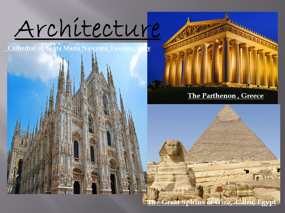Architecture The Parthenon, Greece The Great Sphinx of Giza, Cairo, Egypt Cathedral of Santa Maria Nascente,Tuscany, Italy