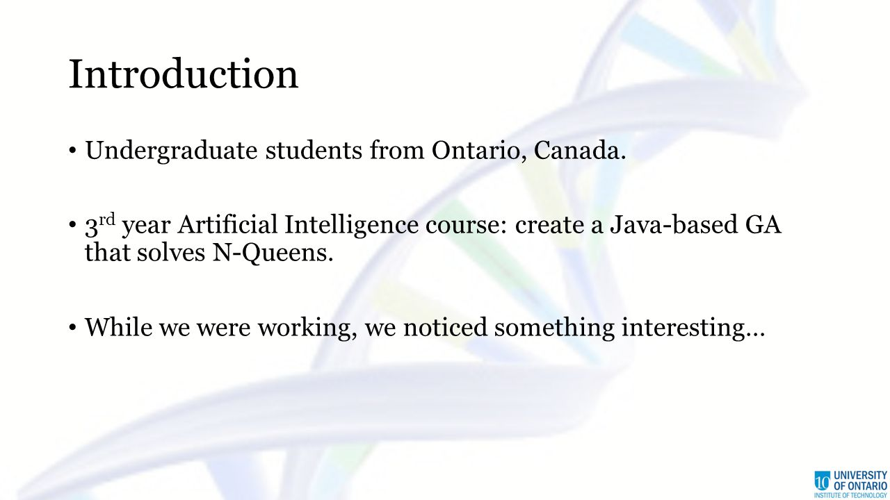 Introduction Undergraduate students from Ontario, Canada. 3 rd year Artificial Intelligence course: create a Java-based GA that solves N-Queens. While