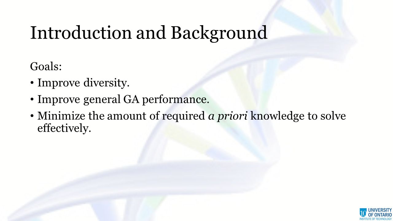 Introduction and Background Goals: Improve diversity. Improve general GA performance. Minimize the amount of required a priori knowledge to solve effe