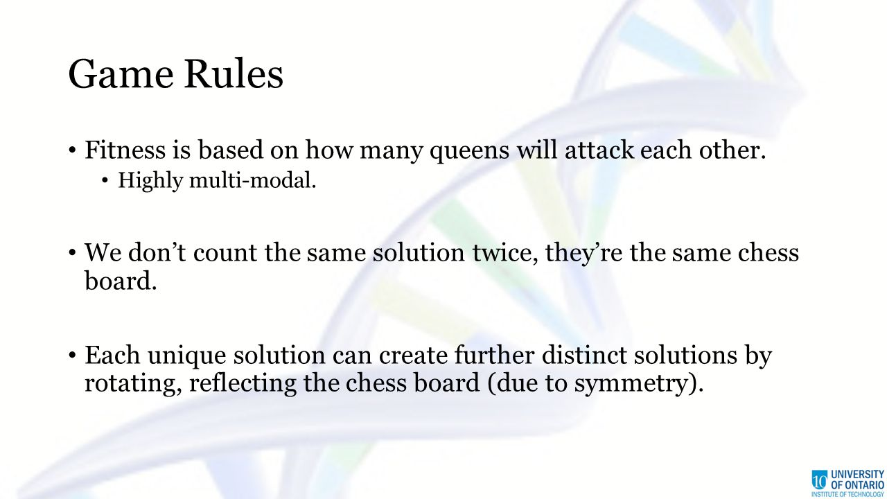 Game Rules Fitness is based on how many queens will attack each other. Highly multi-modal. We don't count the same solution twice, they're the same ch