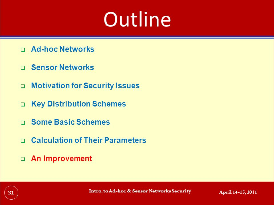 Outline  Ad-hoc Networks  Sensor Networks  Motivation for Security Issues  Key Distribution Schemes  Some Basic Schemes  Calculation of Their Parameters  An Improvement April 14-15, 2011 Intro.