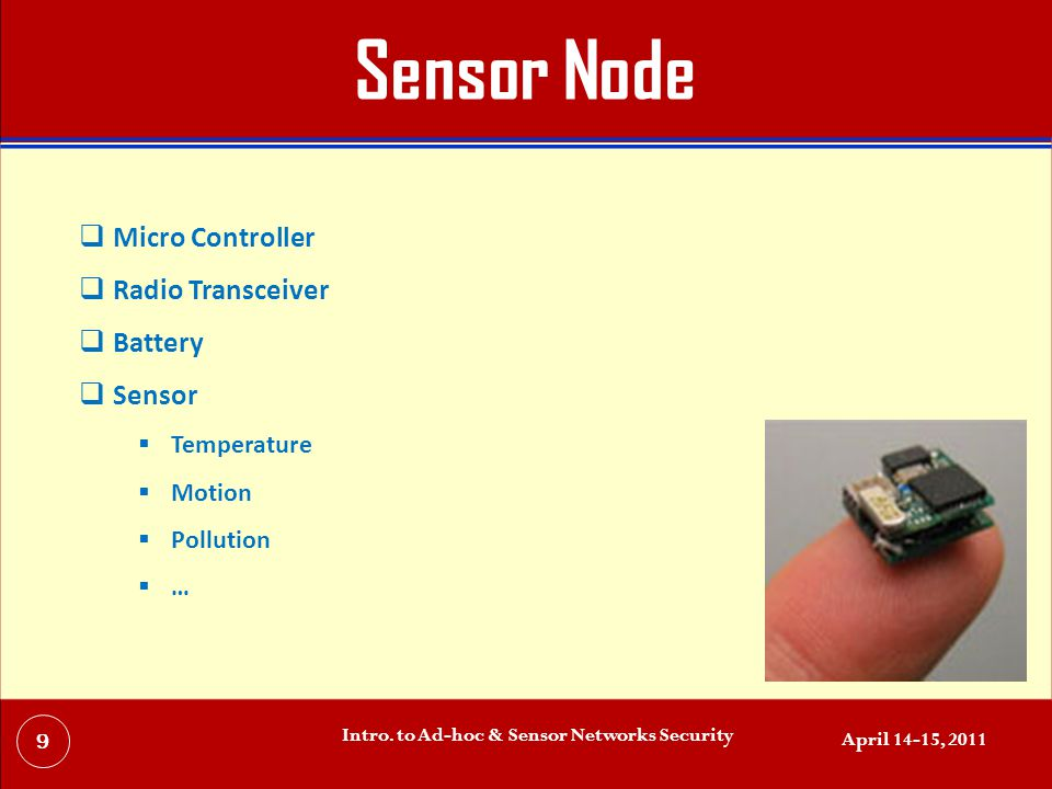 Sensor Node  Micro Controller  Radio Transceiver  Battery  Sensor  Temperature  Motion  Pollution  … April 14-15, 2011 Intro.