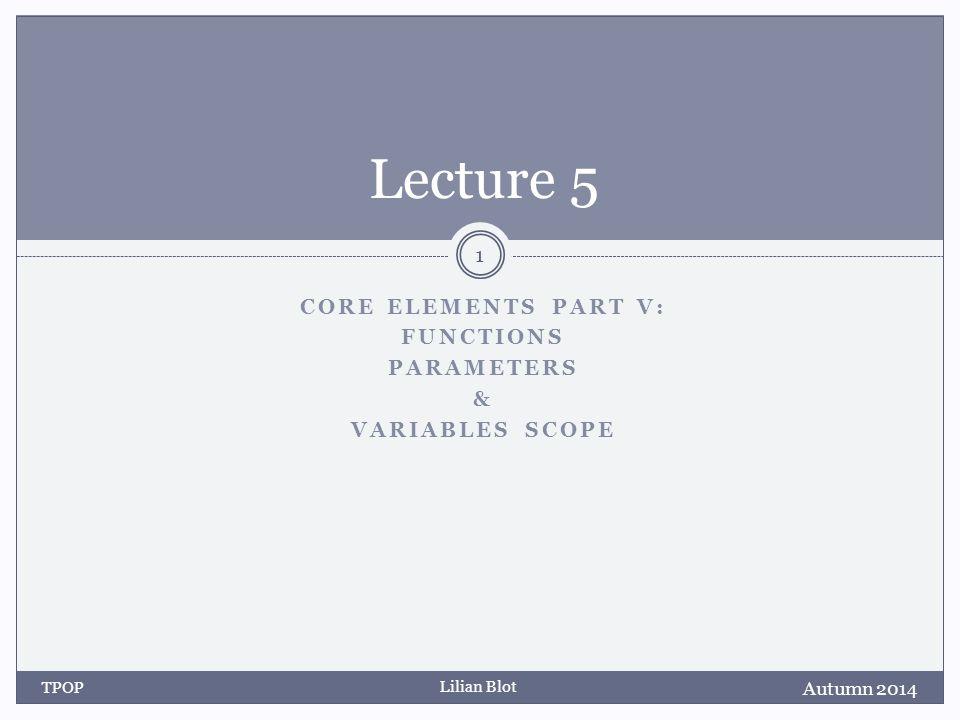 Lilian Blot CORE ELEMENTS PART V: FUNCTIONS PARAMETERS & VARIABLES SCOPE Lecture 5 Autumn 2014 TPOP 1