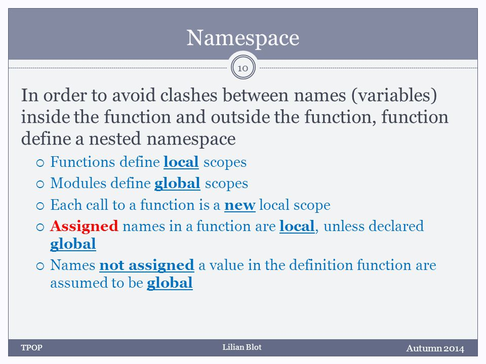 Lilian Blot Namespace In order to avoid clashes between names (variables) inside the function and outside the function, function define a nested namespace  Functions define local scopes  Modules define global scopes  Each call to a function is a new local scope  Assigned names in a function are local, unless declared global  Names not assigned a value in the definition function are assumed to be global Autumn 2014 TPOP 10