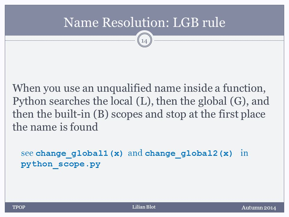 Lilian Blot Name Resolution: LGB rule When you use an unqualified name inside a function, Python searches the local (L), then the global (G), and then the built-in (B) scopes and stop at the first place the name is found see change_global1(x) and change_global2(x) in python_scope.py Autumn 2014 TPOP 14