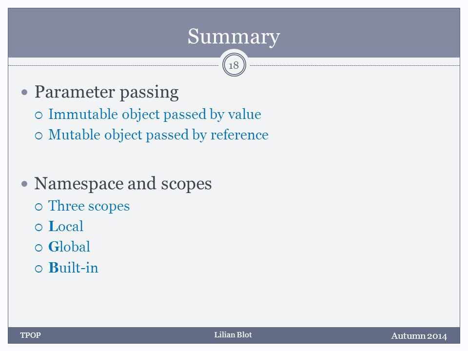 Lilian Blot Summary Parameter passing  Immutable object passed by value  Mutable object passed by reference Namespace and scopes  Three scopes  Local  Global  Built-in Autumn 2014 TPOP 18