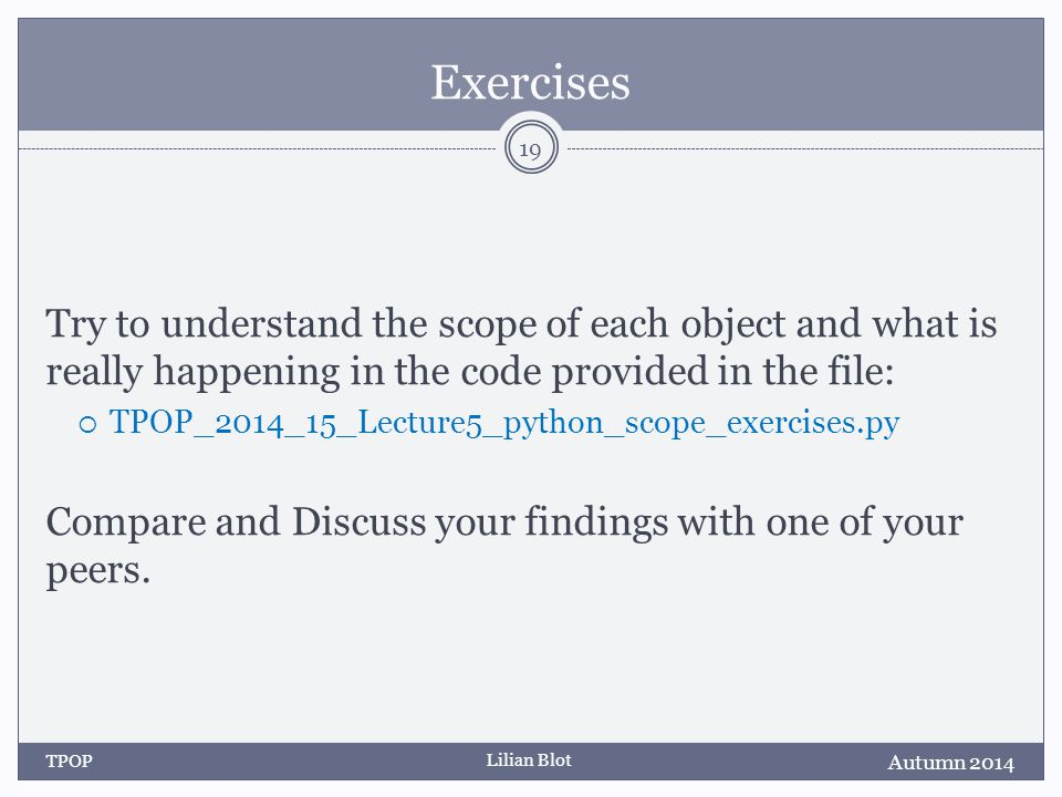 Lilian Blot Exercises Try to understand the scope of each object and what is really happening in the code provided in the file:  TPOP_2014_15_Lecture5_python_scope_exercises.py Compare and Discuss your findings with one of your peers.
