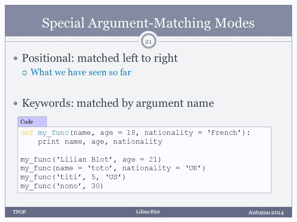 Lilian Blot Special Argument-Matching Modes Positional: matched left to right  What we have seen so far Keywords: matched by argument name Autumn 2014 TPOP 21 def my_func(name, age = 18, nationality = 'French'): print name, age, nationality my_func('Lilian Blot', age = 21) my_func(name = 'toto', nationality = 'UK') my_func('titi', 5, 'US') my_func('nono', 30) Code