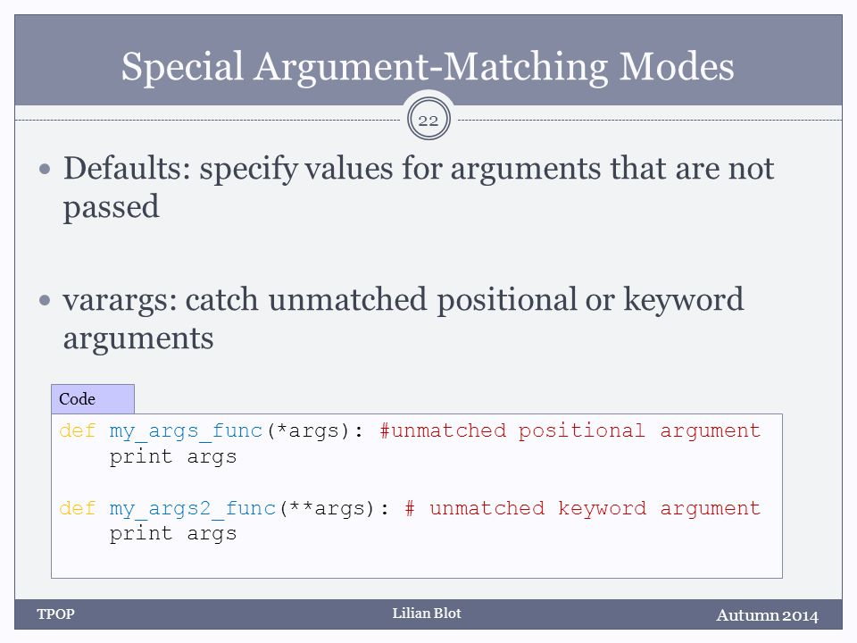 Lilian Blot Special Argument-Matching Modes Defaults: specify values for arguments that are not passed varargs: catch unmatched positional or keyword arguments Autumn 2014 TPOP 22 def my_args_func(*args): #unmatched positional argument print args def my_args2_func(**args): # unmatched keyword argument print args Code