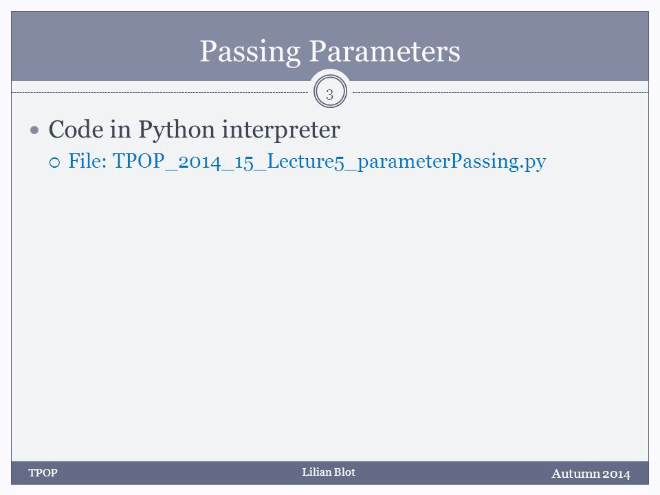 Lilian Blot Passing Parameters Code in Python interpreter  File: TPOP_2014_15_Lecture5_parameterPassing.py Autumn 2014 TPOP 3