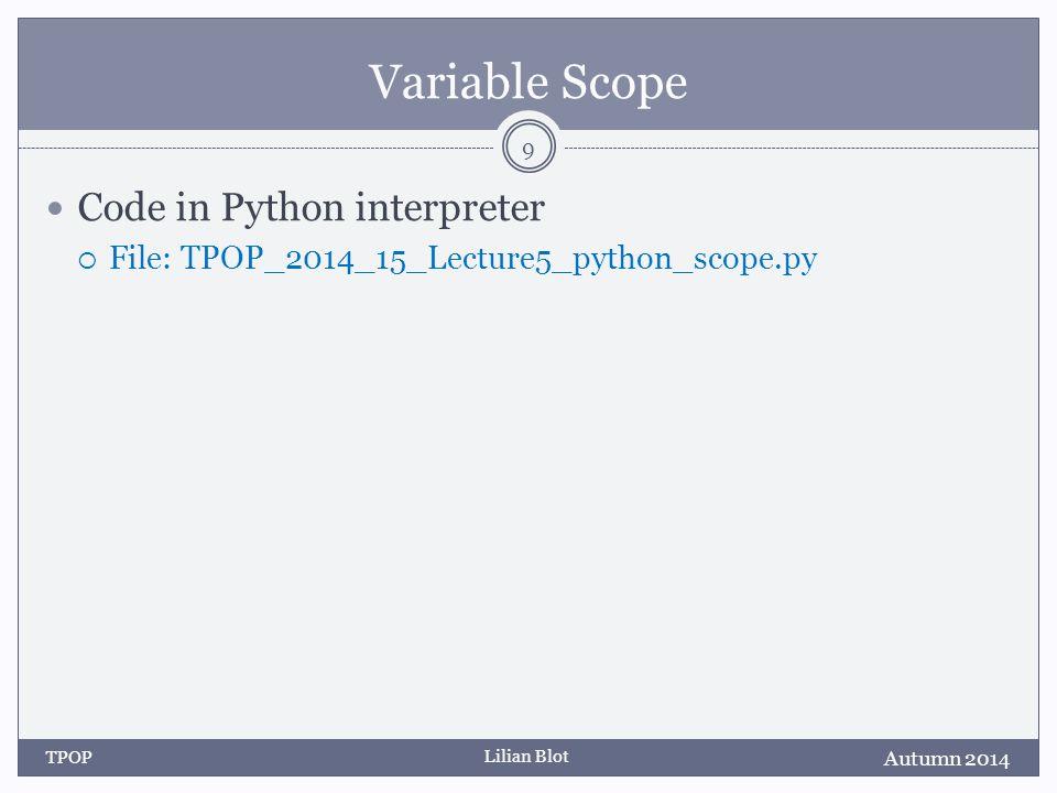 Lilian Blot Variable Scope Code in Python interpreter  File: TPOP_2014_15_Lecture5_python_scope.py Autumn 2014 TPOP 9