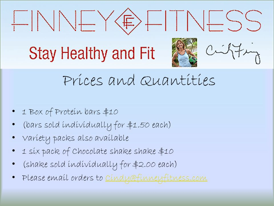 Prices and Quantities 1 Box of Protein bars $10 (bars sold individually for $1.50 each) Variety packs also available 1 six pack of Chocolate shake shake $10 (shake sold individually for $2.00 each) Please email orders to Cindy@finneyfitness.comCindy@finneyfitness.com