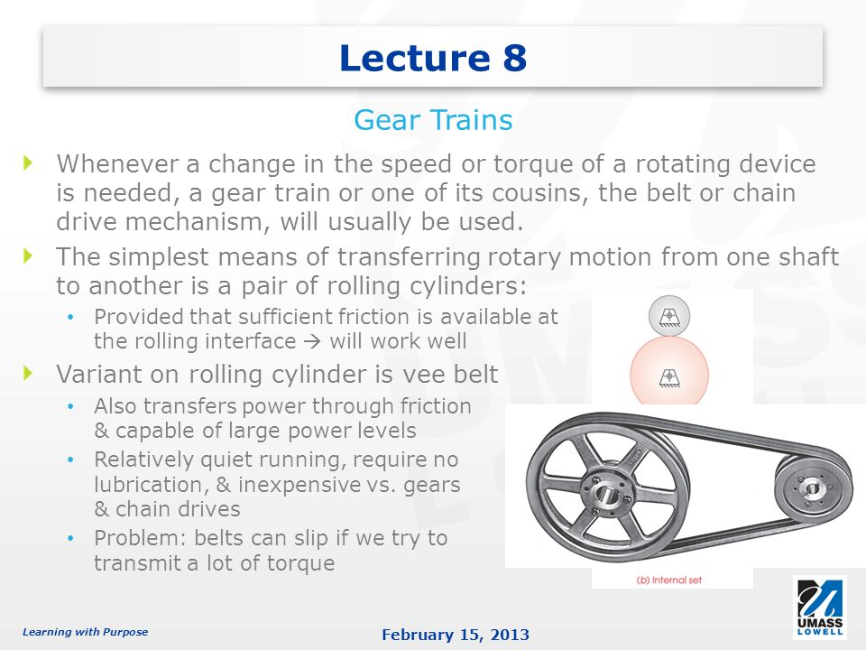Learning with Purpose February 15, 2013 Whenever a change in the speed or torque of a rotating device is needed, a gear train or one of its cousins, the belt or chain drive mechanism, will usually be used.