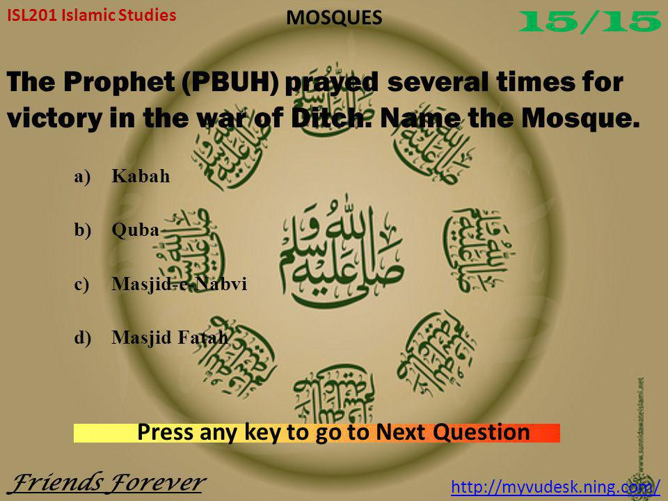How many doors are of Masjid-e-Haram? a)5 b)10 c)15 d)25 ISL201 Islamic Studies Friends Forever http://myvudesk.ning.com/ MOSQUES Press any key to go