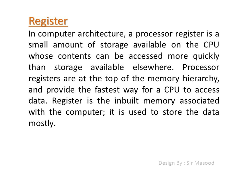 Register In computer architecture, a processor register is a small amount of storage available on the CPU whose contents can be accessed more quickly than storage available elsewhere.