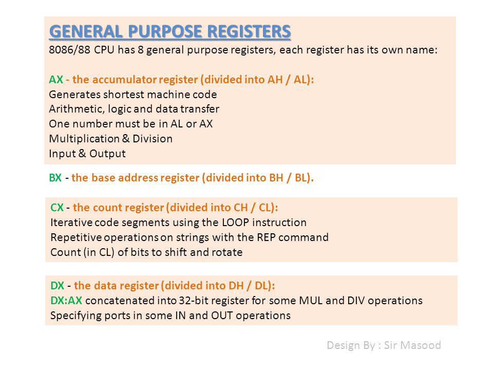 GENERAL PURPOSE REGISTERS 8086/88 CPU has 8 general purpose registers, each register has its own name: AX - the accumulator register (divided into AH / AL): Generates shortest machine code Arithmetic, logic and data transfer One number must be in AL or AX Multiplication & Division Input & Output BX - the base address register (divided into BH / BL).
