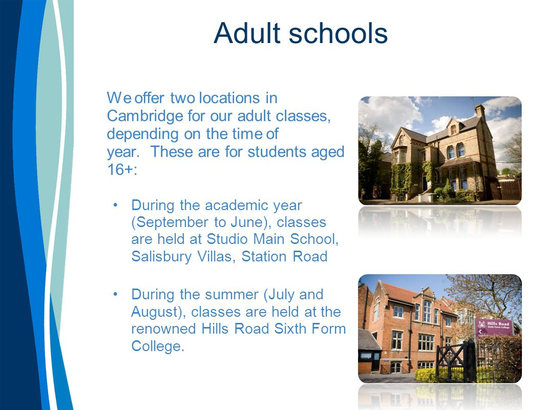 Adult schools We offer two locations in Cambridge for our adult classes, depending on the time of year. These are for students aged 16+: During the ac