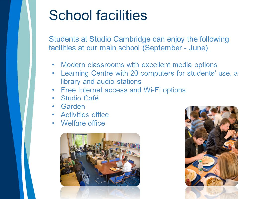 School facilities Students at Studio Cambridge can enjoy the following facilities at our main school (September - June) Modern classrooms with excelle