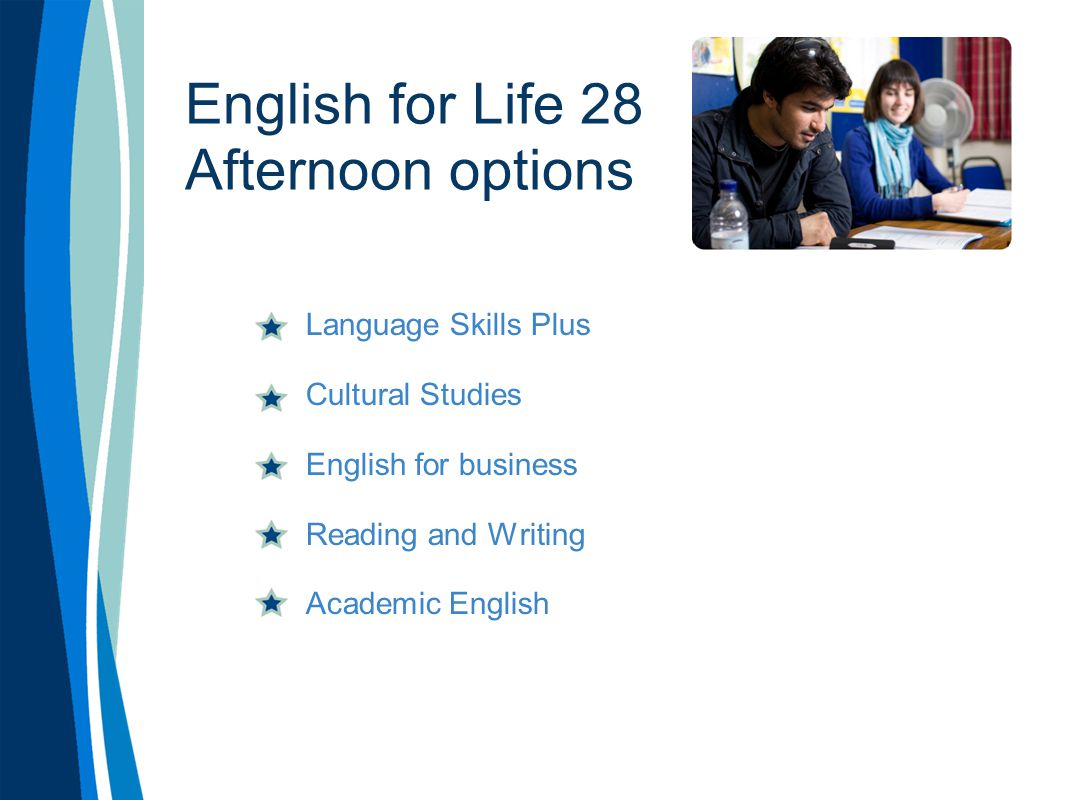 English for Life 28 Afternoon options Language Skills Plus Cultural Studies English for business Reading and Writing Academic English