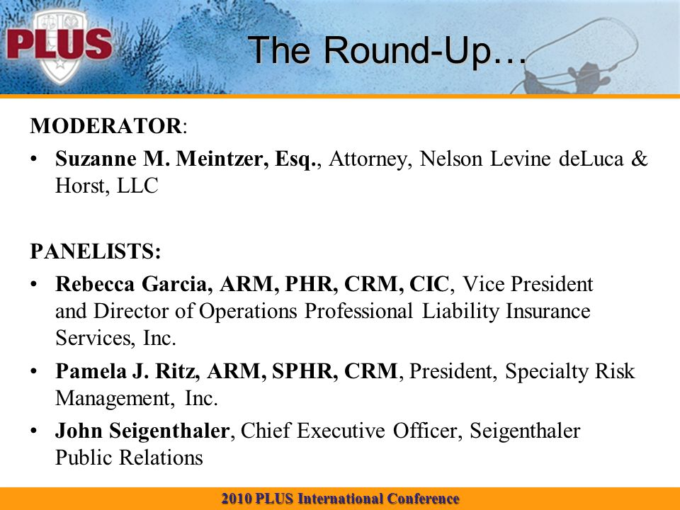 2010 PLUS International Conference The Round-Up… MODERATOR: Suzanne M. Meintzer, Esq., Attorney, Nelson Levine deLuca & Horst, LLC PANELISTS: Rebecca