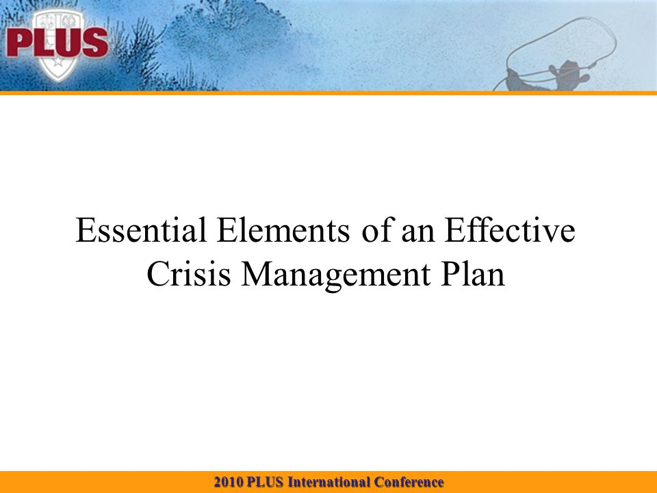 2010 PLUS International Conference Essential Elements of an Effective Crisis Management Plan
