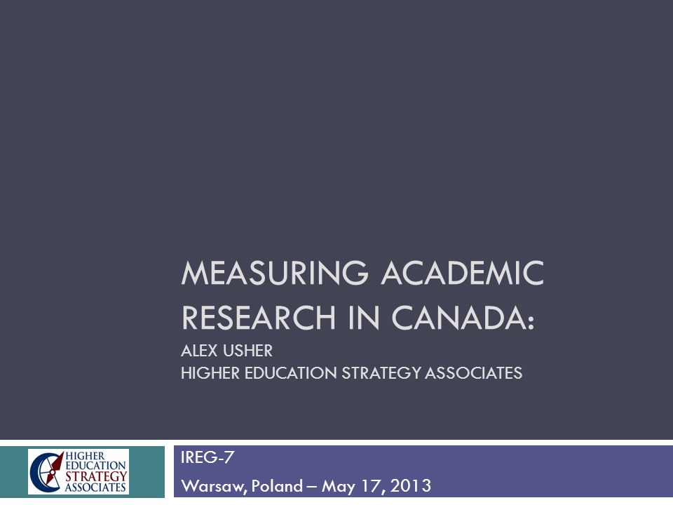 MEASURING ACADEMIC RESEARCH IN CANADA: ALEX USHER HIGHER EDUCATION STRATEGY ASSOCIATES IREG-7 Warsaw, Poland – May 17, 2013