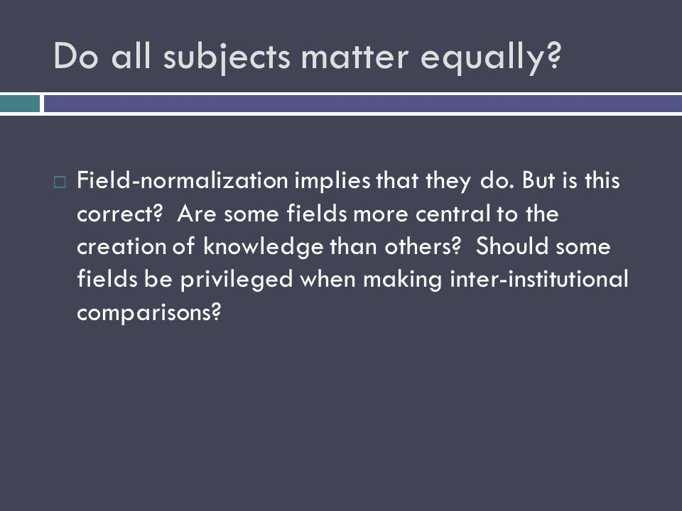 Do all subjects matter equally.  Field-normalization implies that they do.