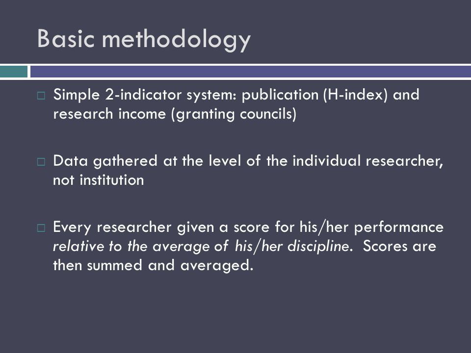 Basic methodology  Simple 2-indicator system: publication (H-index) and research income (granting councils)  Data gathered at the level of the individual researcher, not institution  Every researcher given a score for his/her performance relative to the average of his/her discipline.