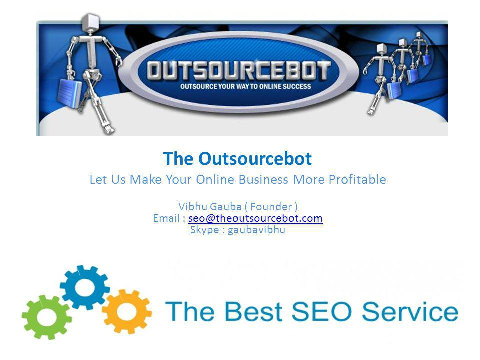 The Outsourcebot Let Us Make Your Online Business More Profitable Vibhu Gauba ( Founder ) Email : seo@theoutsourcebot.com Skype : gaubavibhuseo@theoutsourcebot.com