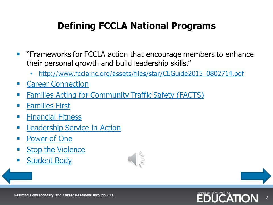 Defining FCCLA National Programs Realizing Postsecondary and Career Readiness through CTE 7  Frameworks for FCCLA action that encourage members to enhance their personal growth and build leadership skills. http://www.fcclainc.org/assets/files/star/CEGuide2015_0802714.pdf  Career Connection Career Connection  Families Acting for Community Traffic Safety (FACTS) Families Acting for Community Traffic Safety (FACTS)  Families First Families First  Financial Fitness Financial Fitness  Leadership Service in Action Leadership Service in Action  Power of One Power of One  Stop the Violence Stop the Violence  Student Body Student Body