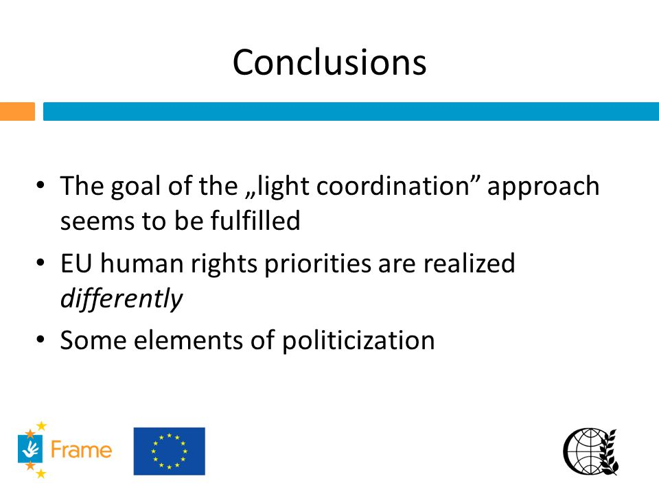"Conclusions The goal of the ""light coordination"" approach seems to be fulfilled EU human rights priorities are realized differently Some elements of p"