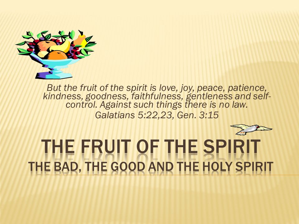 But the fruit of the spirit is love, joy, peace, patience, kindness, goodness, faithfulness, gentleness and self- control.
