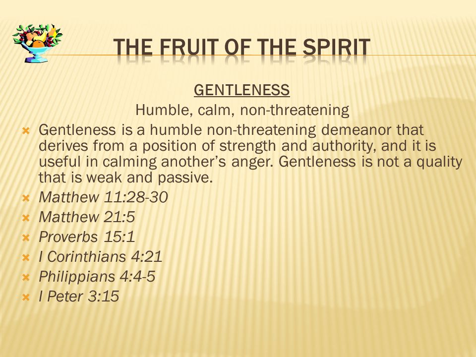 GENTLENESS Humble, calm, non-threatening  Gentleness is a humble non-threatening demeanor that derives from a position of strength and authority, and it is useful in calming another's anger.