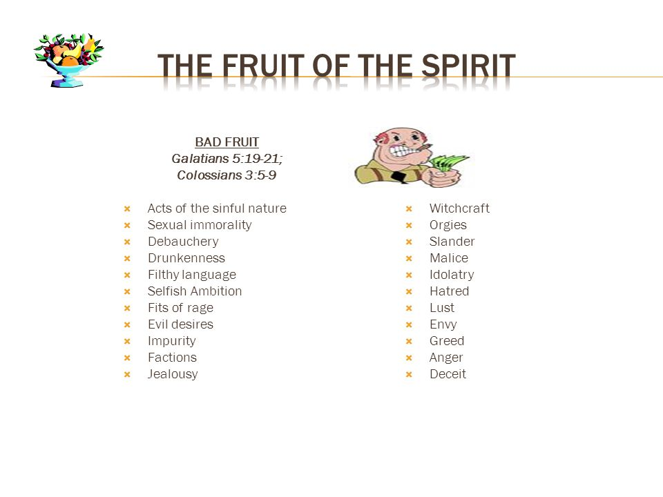 BAD FRUIT Galatians 5:19-21; Colossians 3:5-9  Acts of the sinful nature  Sexual immorality  Debauchery  Drunkenness  Filthy language  Selfish Ambition  Fits of rage  Evil desires  Impurity  Factions  Jealousy  Witchcraft  Orgies  Slander  Malice  Idolatry  Hatred  Lust  Envy  Greed  Anger  Deceit