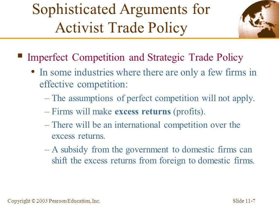 Slide 11-7Copyright © 2003 Pearson Education, Inc.  Imperfect Competition and Strategic Trade Policy In some industries where there are only a few fi