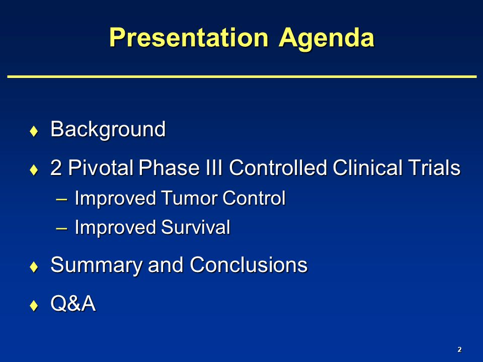 2 Presentation Agenda  Background  2 Pivotal Phase III Controlled Clinical Trials –Improved Tumor Control –Improved Survival  Summary and Conclusions  Q&A