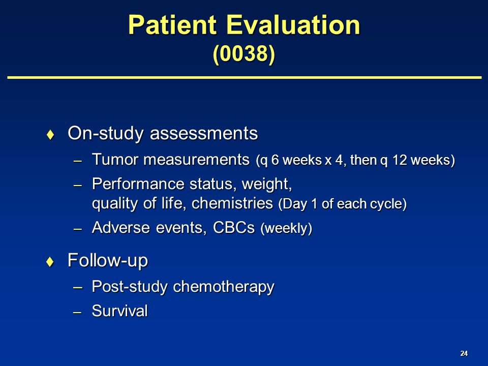 24 Patient Evaluation (0038)  On-study assessments – Tumor measurements (q 6 weeks x 4, then q 12 weeks) – Performance status, weight, quality of life, chemistries (Day 1 of each cycle) – Adverse events, CBCs (weekly)  Follow-up –Post-study chemotherapy – Survival