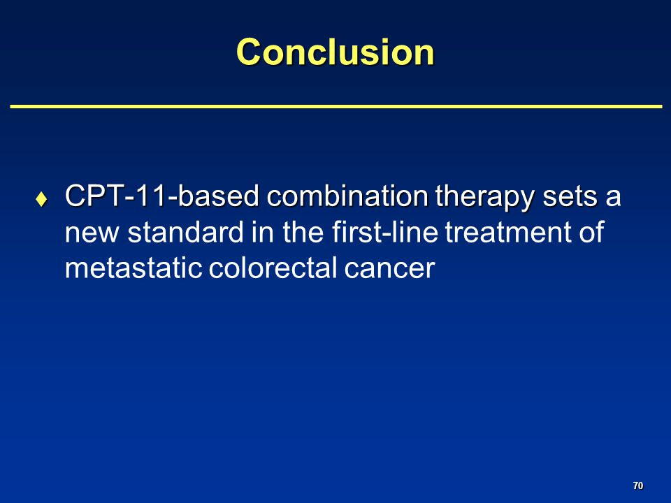 70Conclusion  CPT-11-based combination therapy sets  CPT-11-based combination therapy sets a new standard in the first-line treatment of metastatic colorectal cancer