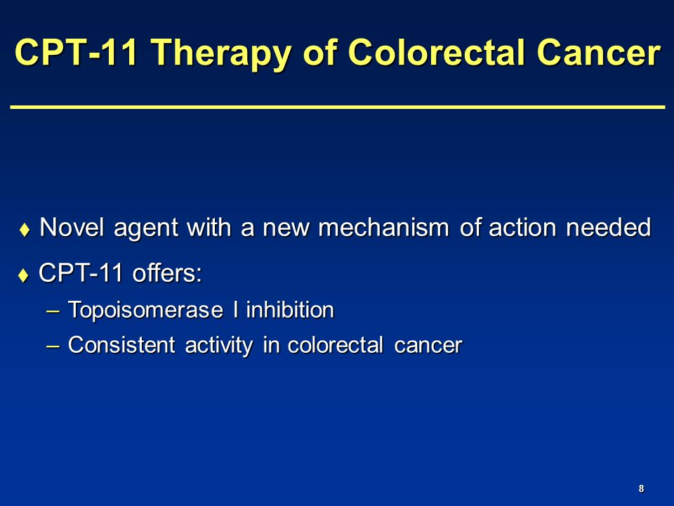8  Novel agent with a new mechanism of action needed CPT-11 Therapy of Colorectal Cancer  CPT-11 offers: –Topoisomerase I inhibition –Consistent activity in colorectal cancer