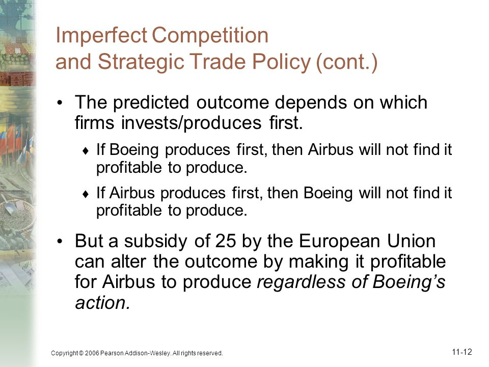 Copyright © 2006 Pearson Addison-Wesley. All rights reserved. 11-12 Imperfect Competition and Strategic Trade Policy (cont.) The predicted outcome dep