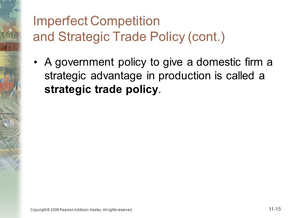 Copyright © 2006 Pearson Addison-Wesley. All rights reserved. 11-15 Imperfect Competition and Strategic Trade Policy (cont.) A government policy to gi