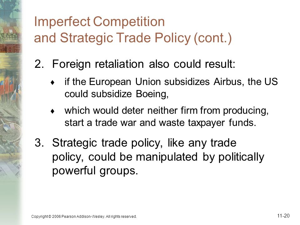 Copyright © 2006 Pearson Addison-Wesley. All rights reserved. 11-20 Imperfect Competition and Strategic Trade Policy (cont.) 2.Foreign retaliation als