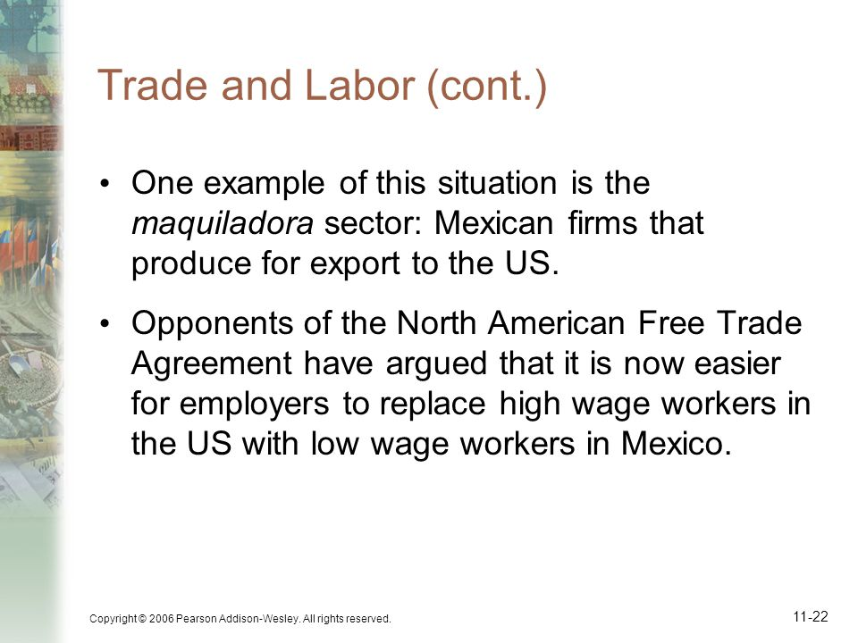 Copyright © 2006 Pearson Addison-Wesley. All rights reserved. 11-22 Trade and Labor (cont.) One example of this situation is the maquiladora sector: M