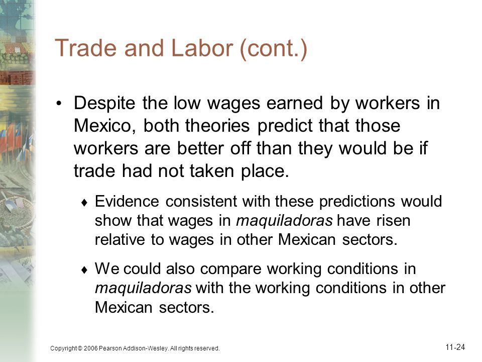 Copyright © 2006 Pearson Addison-Wesley. All rights reserved. 11-24 Trade and Labor (cont.) Despite the low wages earned by workers in Mexico, both th