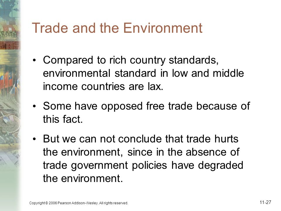 Copyright © 2006 Pearson Addison-Wesley. All rights reserved. 11-27 Trade and the Environment Compared to rich country standards, environmental standa